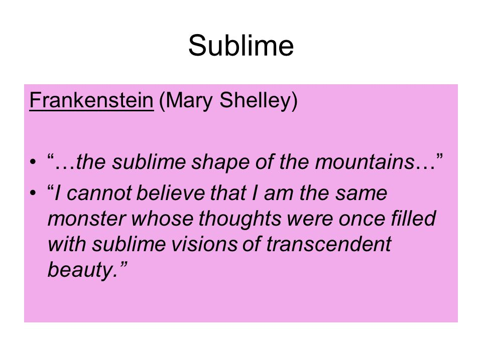 Sublime Frankenstein (Mary Shelley) …the sublime shape of the mountains… I cannot believe that I am the same monster whose thoughts were once filled with sublime visions of transcendent beauty.