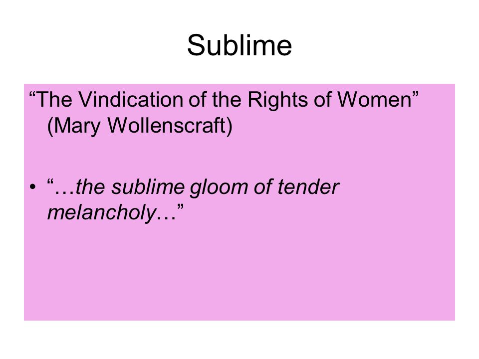 Sublime The Vindication of the Rights of Women (Mary Wollenscraft) …the sublime gloom of tender melancholy…