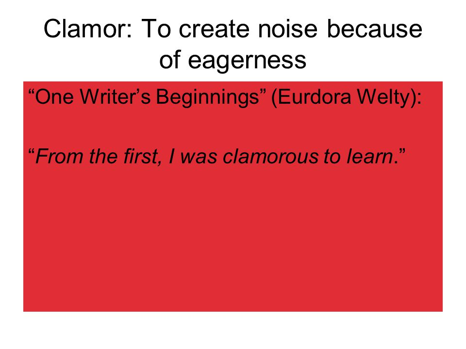 Clamor: To create noise because of eagerness One Writer's Beginnings (Eurdora Welty): From the first, I was clamorous to learn.