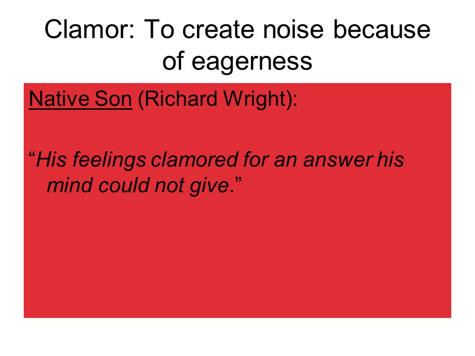 Clamor: To create noise because of eagerness Native Son (Richard Wright): His feelings clamored for an answer his mind could not give.