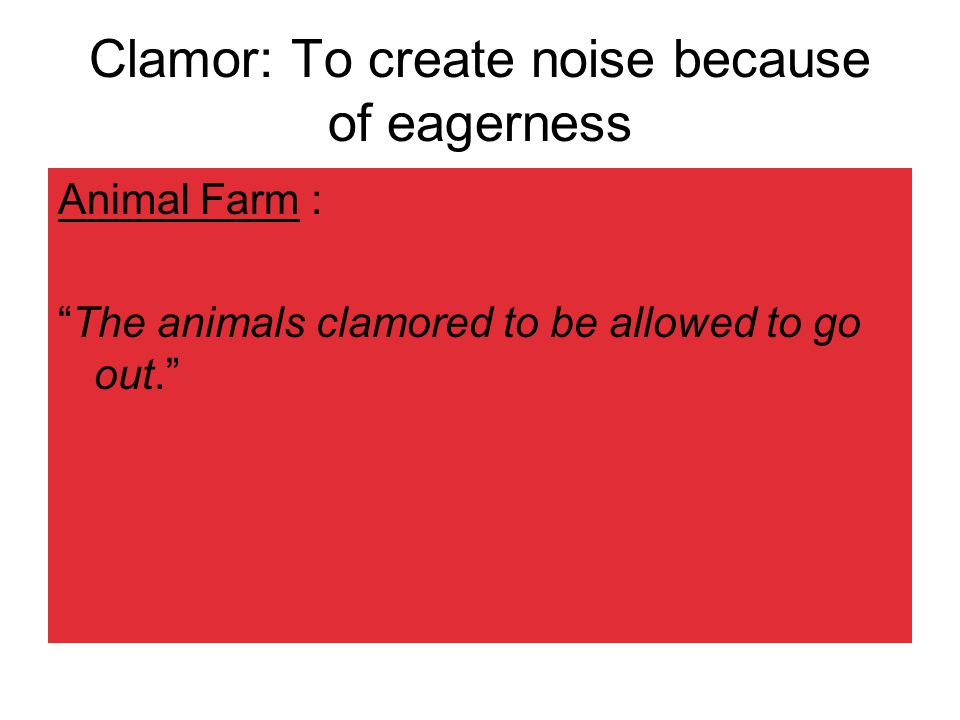 Clamor: To create noise because of eagerness Animal Farm : The animals clamored to be allowed to go out.