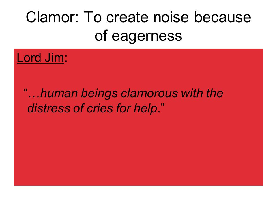 Clamor: To create noise because of eagerness Lord Jim: …human beings clamorous with the distress of cries for help.