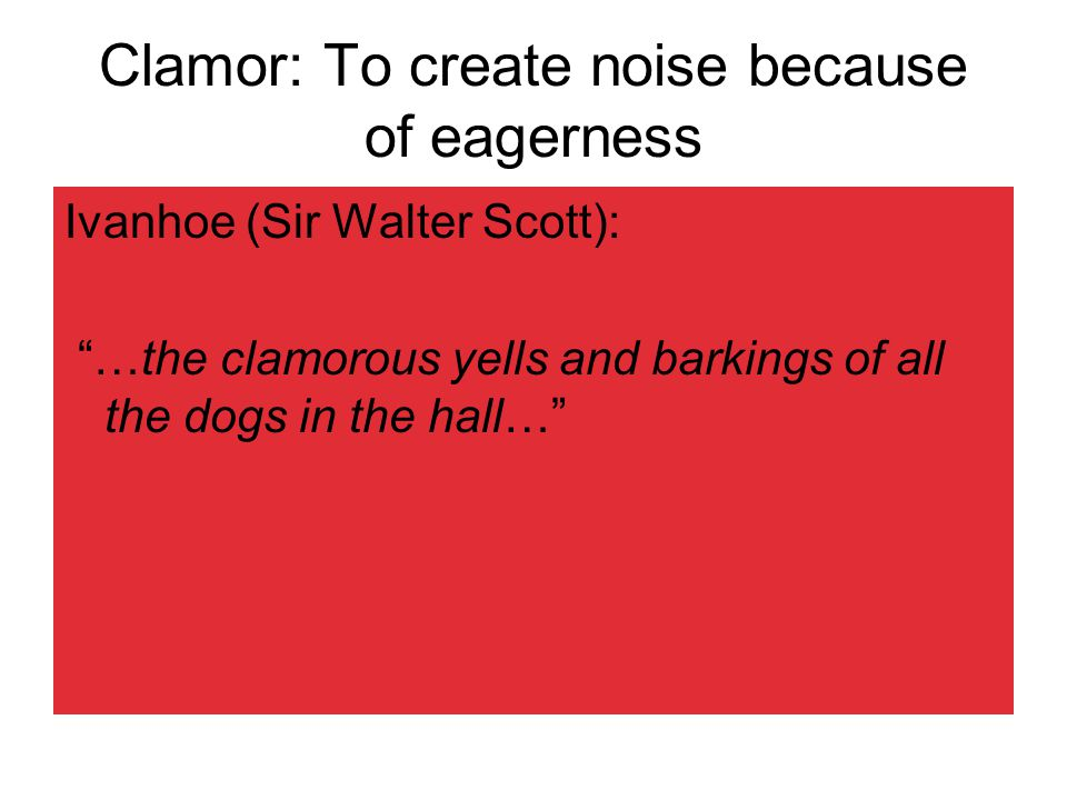Clamor: To create noise because of eagerness Ivanhoe (Sir Walter Scott): …the clamorous yells and barkings of all the dogs in the hall…