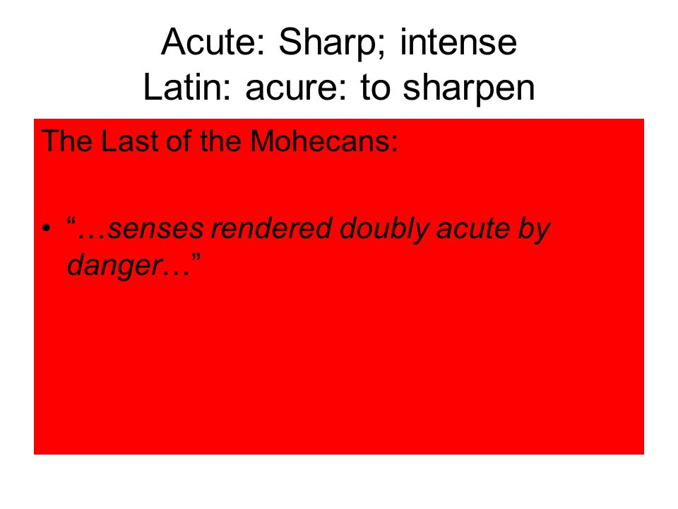 Acute: Sharp; intense Latin: acure: to sharpen The Last of the Mohecans: …senses rendered doubly acute by danger…