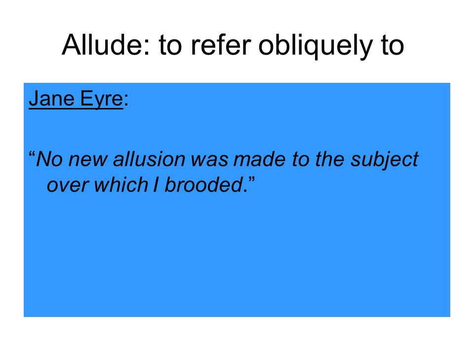 Allude: to refer obliquely to Jane Eyre: No new allusion was made to the subject over which I brooded.
