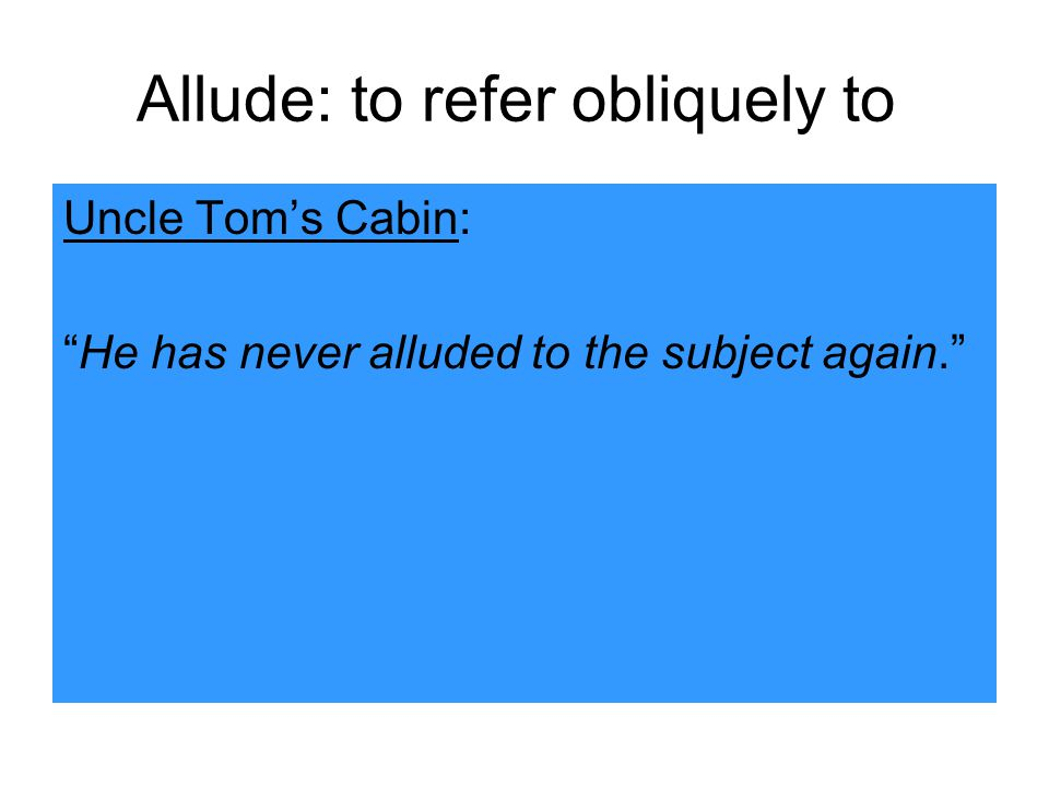 Allude: to refer obliquely to Uncle Tom's Cabin: He has never alluded to the subject again.