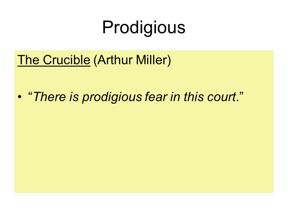 Prodigious The Crucible (Arthur Miller) There is prodigious fear in this court.