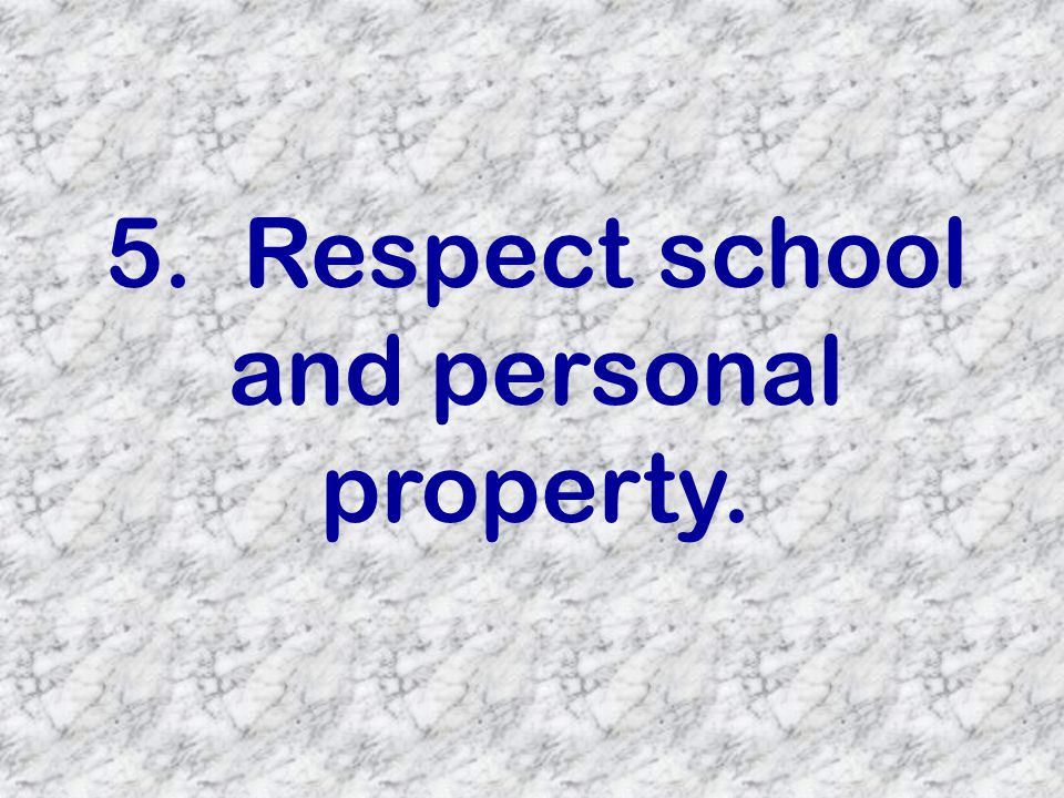 5. Respect school and personal property.