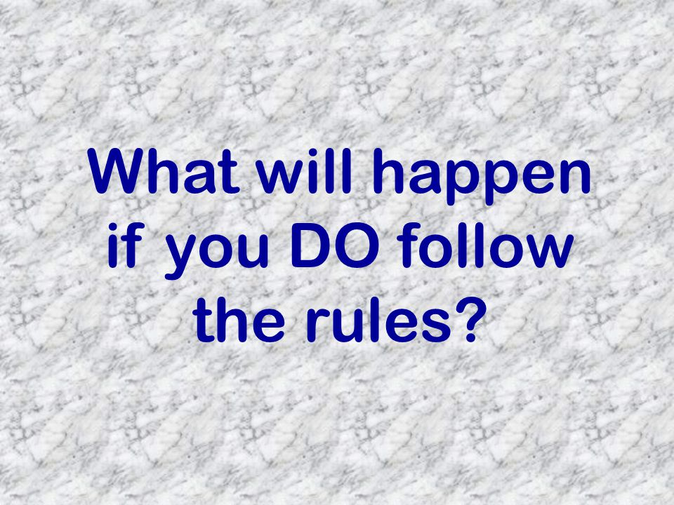 What will happen if you DO follow the rules?