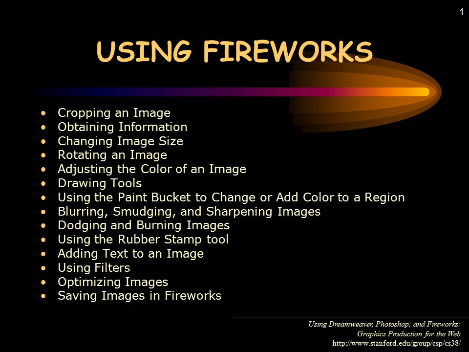 1 USING FIREWORKS Cropping an Image Obtaining Information Changing Image Size Rotating an Image Adjusting the Color of an Image Drawing Tools Using the Paint Bucket to Change or Add Color to a Region Blurring, Smudging, and Sharpening Images Dodging and Burning Images Using the Rubber Stamp tool Adding Text to an Image Using Filters Optimizing Images Saving Images in Fireworks Using Dreamweaver, Photoshop, and Fireworks: Graphics Production for the Web http://www.stanford.edu/group/csp/cs38/