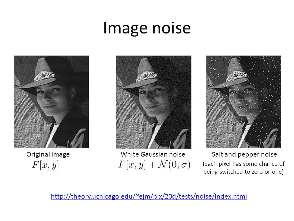 Image noise http://theory.uchicago.edu/~ejm/pix/20d/tests/noise/index.html Original imageWhite Gaussian noiseSalt and pepper noise (each pixel has som