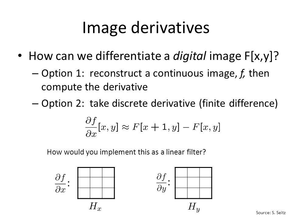 How can we differentiate a digital image F[x,y]? – Option 1: reconstruct a continuous image, f, then compute the derivative – Option 2: take discrete