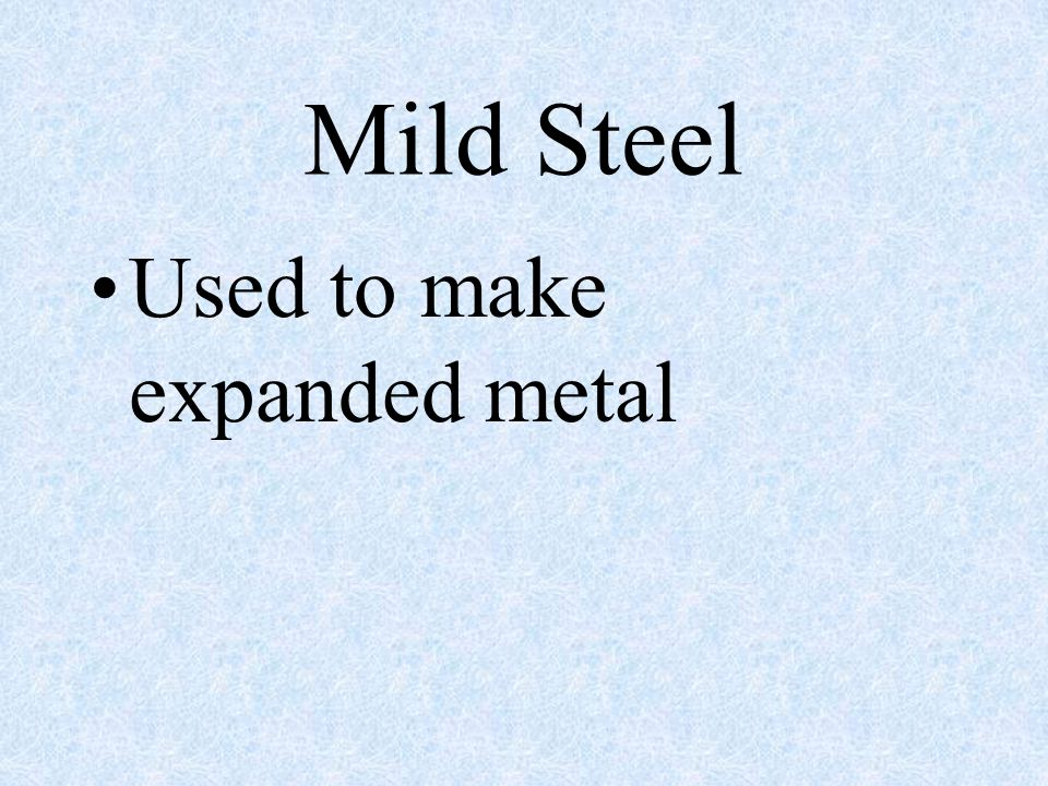 Mild Steel Known as the workhorse of steels