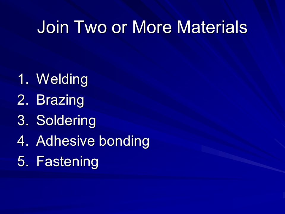 Join Two or More Materials 1.Welding 2.Brazing 3.Soldering 4.Adhesive bonding 5.Fastening