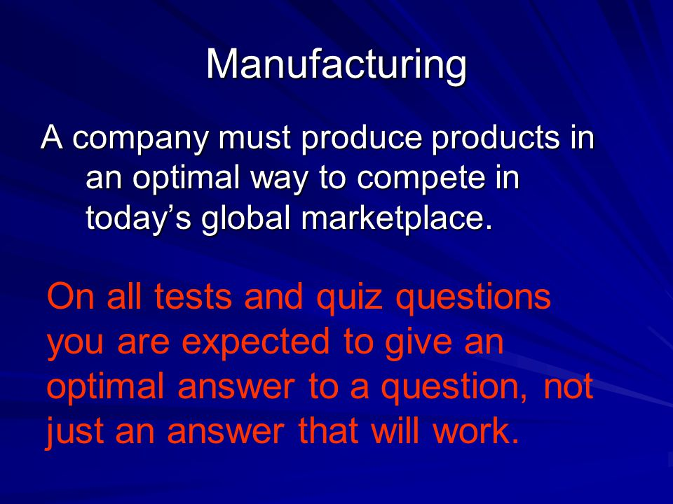 Manufacturing A company must produce products in an optimal way to compete in today's global marketplace.