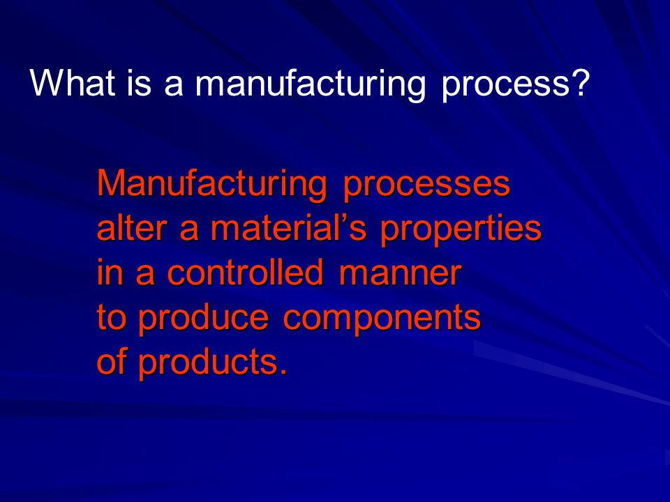 Manufacturing processes alter a material's properties in a controlled manner to produce components of products.