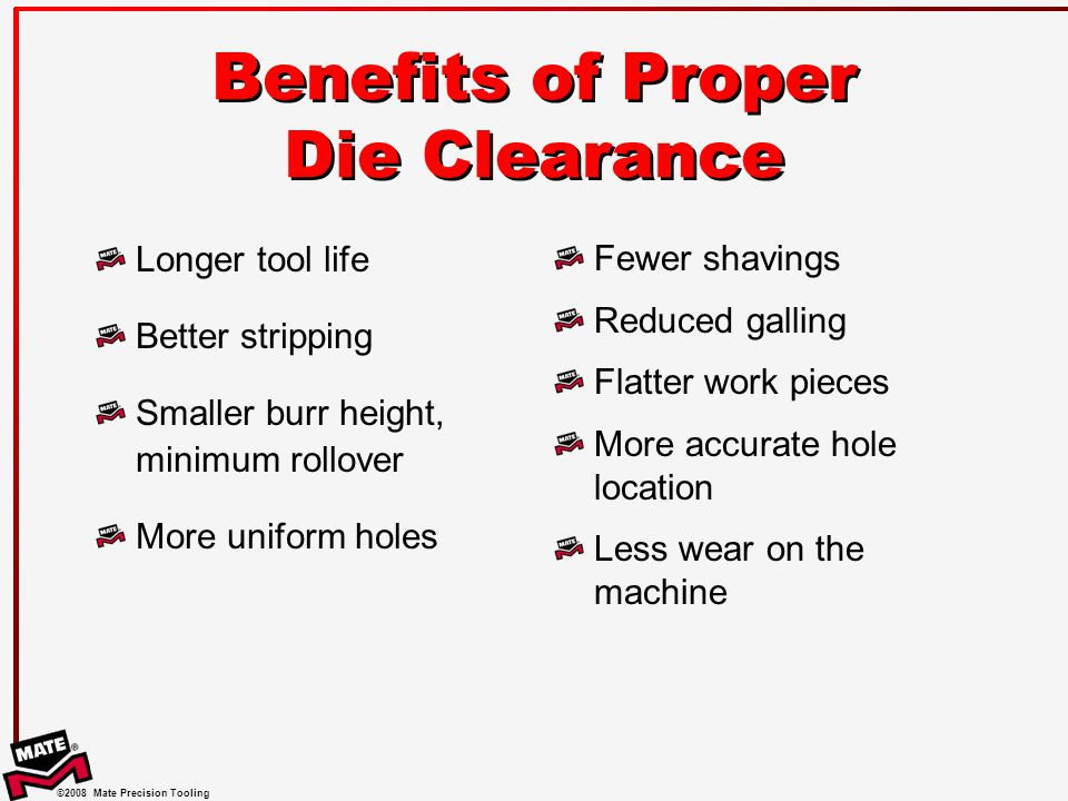 ©2008 Mate Precision Tooling Benefits of Proper Die Clearance Longer tool life Better stripping Smaller burr height, minimum rollover More uniform holes Fewer shavings Reduced galling Flatter work pieces More accurate hole location Less wear on the machine