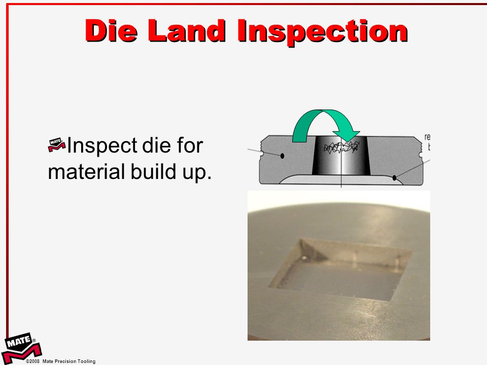 ©2008 Mate Precision Tooling Die Land Inspection Inspect die for material build up.