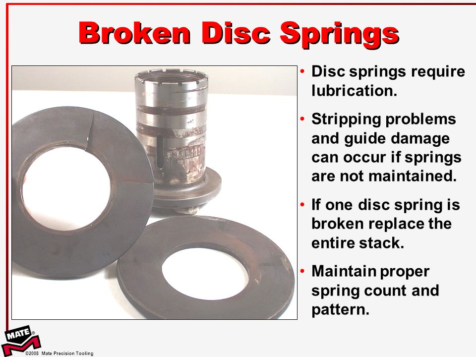 ©2008 Mate Precision Tooling Broken Disc Springs Disc springs require lubrication.