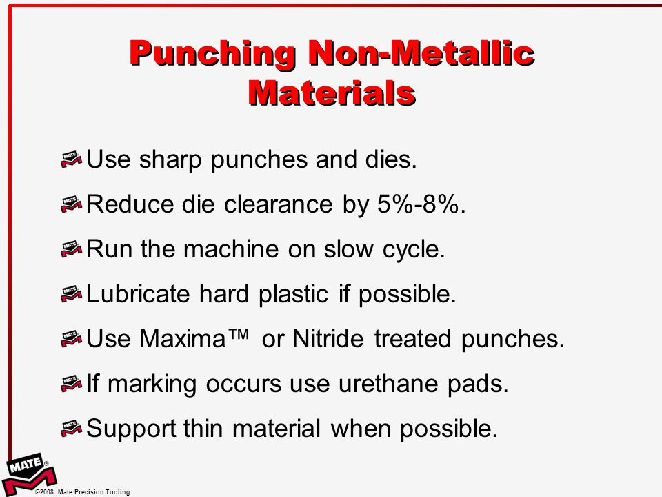 ©2008 Mate Precision Tooling Punching Non-Metallic Materials Use sharp punches and dies.