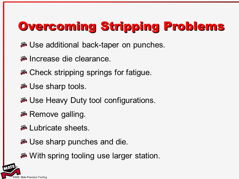 ©2008 Mate Precision Tooling Overcoming Stripping Problems Use additional back-taper on punches.