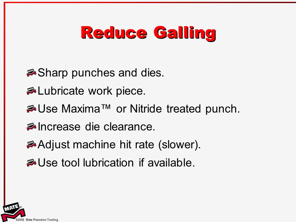 ©2008 Mate Precision Tooling Reduce Galling Sharp punches and dies.