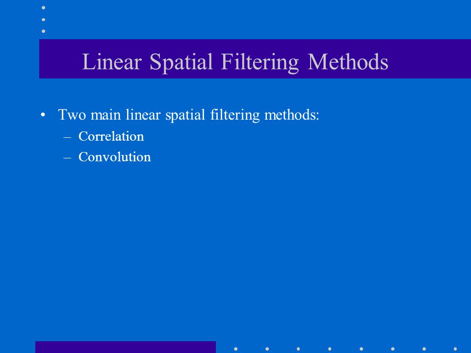 Linear Spatial Filtering Methods Two main linear spatial filtering methods: –Correlation –Convolution