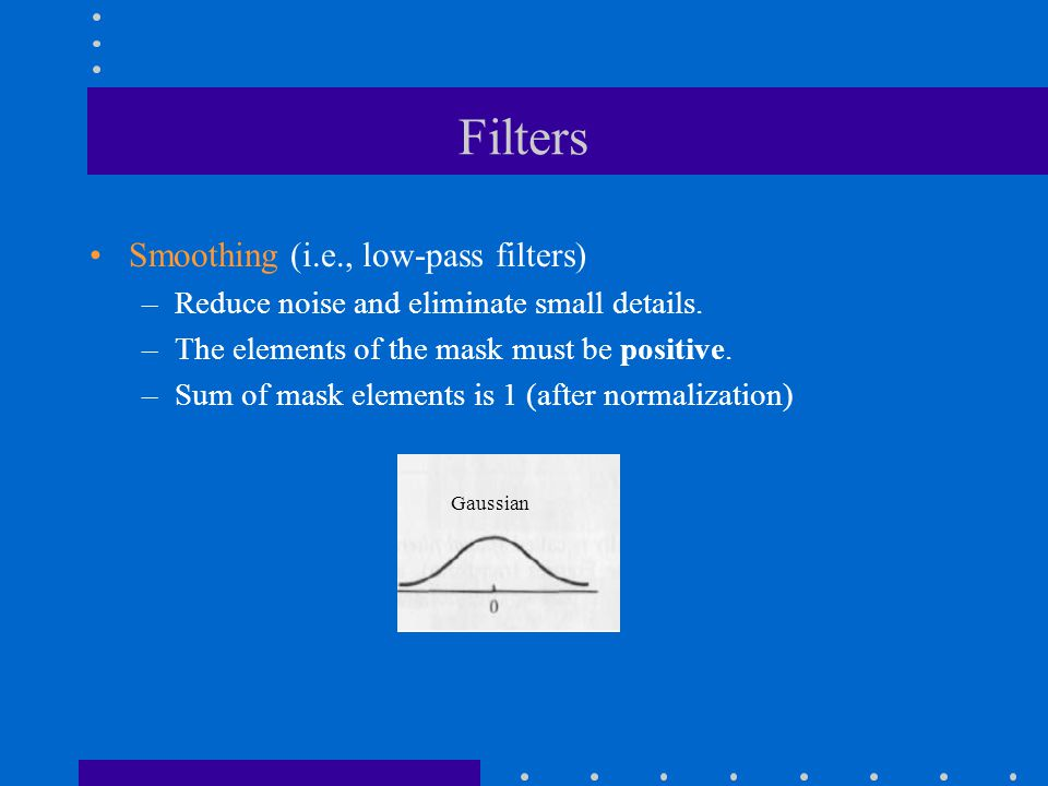 Filters Smoothing (i.e., low-pass filters) –Reduce noise and eliminate small details. –The elements of the mask must be positive. –Sum of mask element