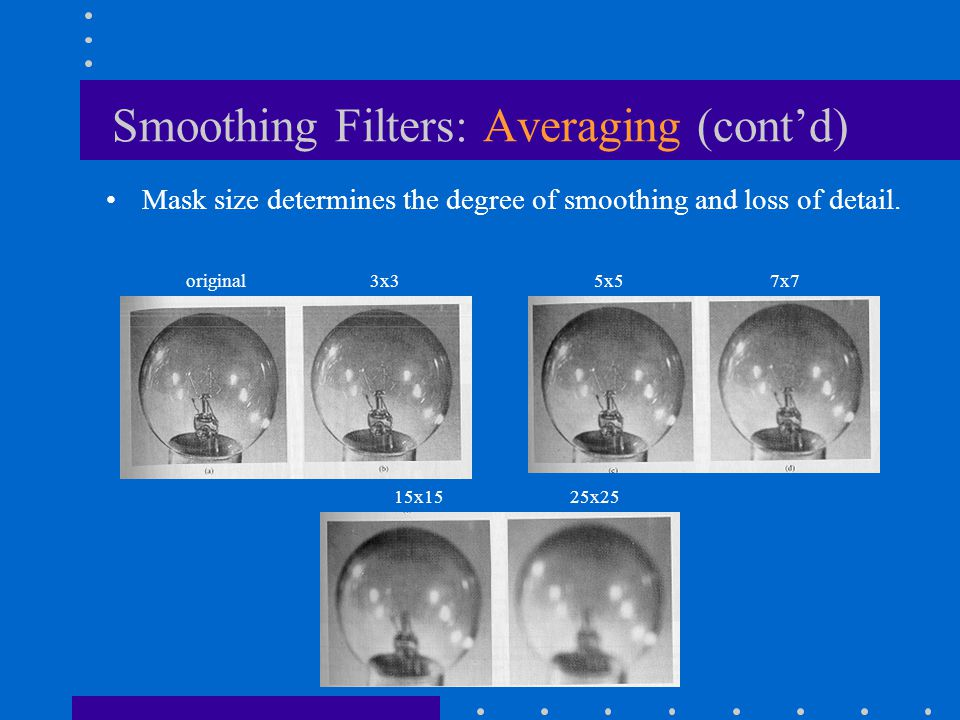 Smoothing Filters: Averaging (cont'd) Mask size determines the degree of smoothing and loss of detail.