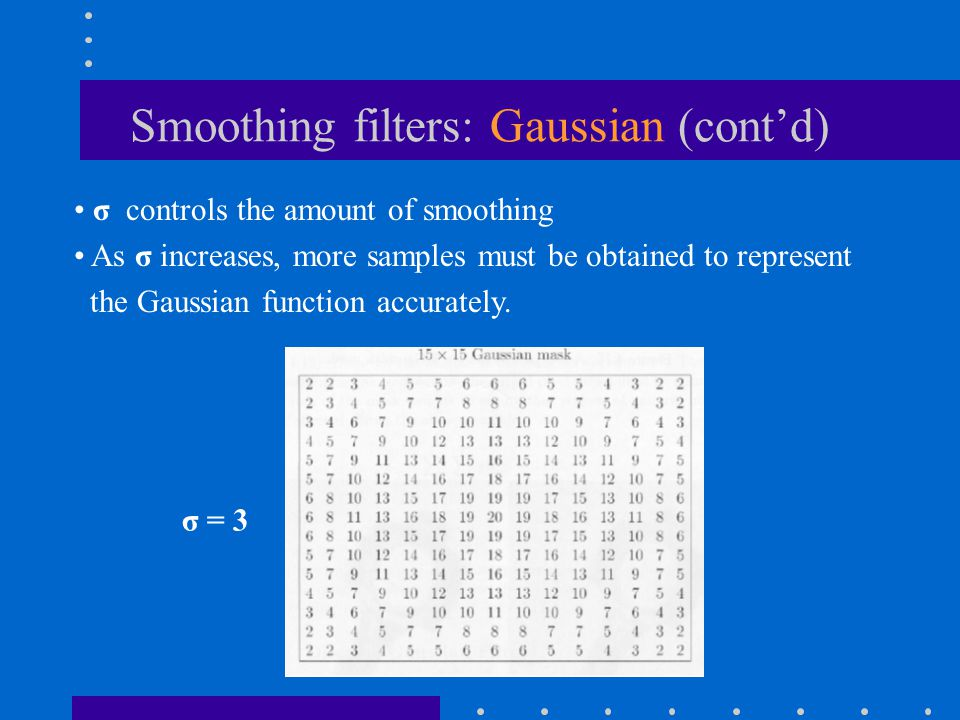 Smoothing filters: Gaussian (cont'd) σ controls the amount of smoothing As σ increases, more samples must be obtained to represent the Gaussian functi