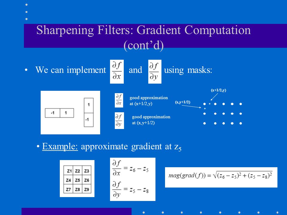 Sharpening Filters: Gradient Computation (cont'd) We can implement and using masks: Example: approximate gradient at z 5 (x+1/2,y) (x,y+1/2) * * good