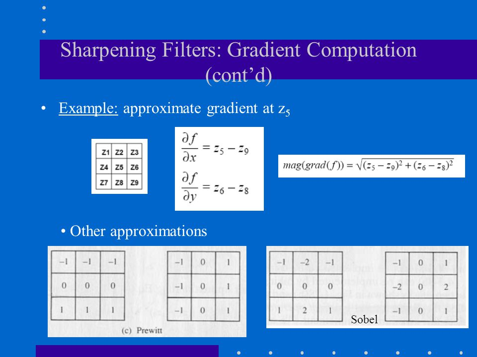 Sharpening Filters: Gradient Computation (cont'd) Example: approximate gradient at z 5 Other approximations Sobel