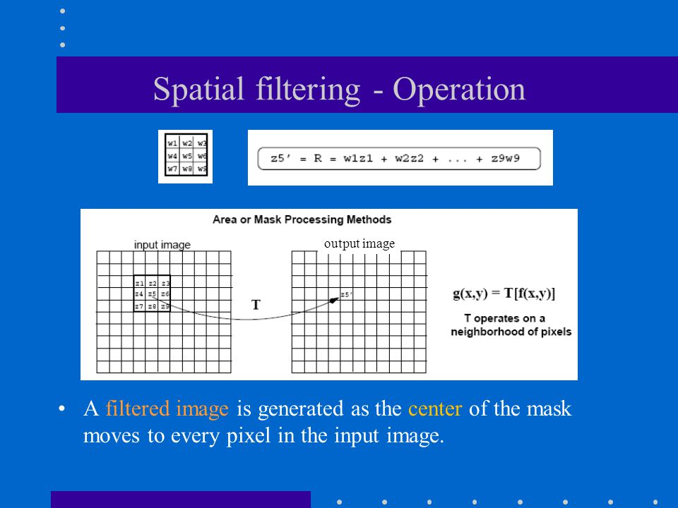 Spatial filtering - Operation A filtered image is generated as the center of the mask moves to every pixel in the input image.