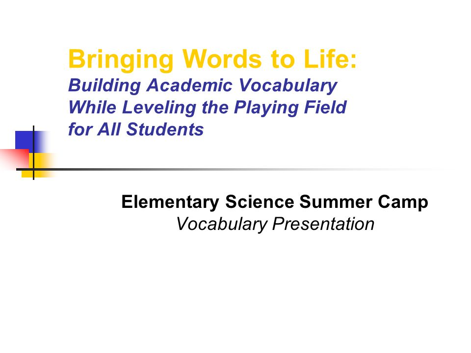 Bringing Words to Life: Building Academic Vocabulary While Leveling the Playing Field for All Students Elementary Science Summer Camp Vocabulary Presentation