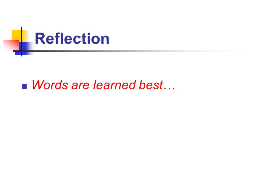 Reflection Words are learned best…