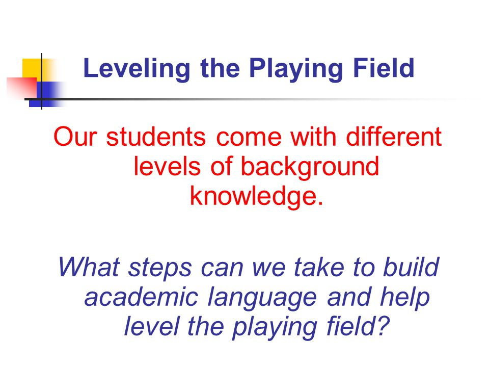 Leveling the Playing Field Our students come with different levels of background knowledge.