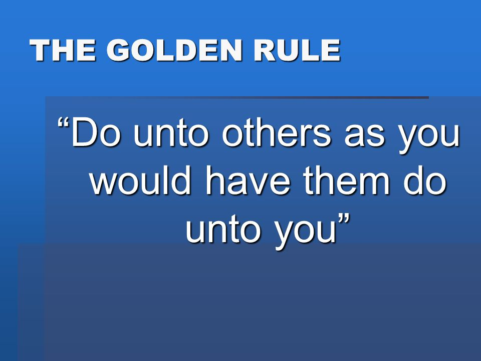 "THE GOLDEN RULE ""Do unto others as you would have them do unto you"""