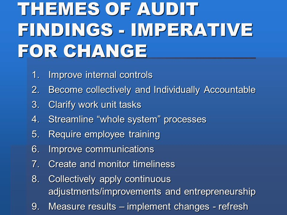 THEMES OF AUDIT FINDINGS - IMPERATIVE FOR CHANGE 1.Improve internal controls 2.Become collectively and Individually Accountable 3.Clarify work unit ta