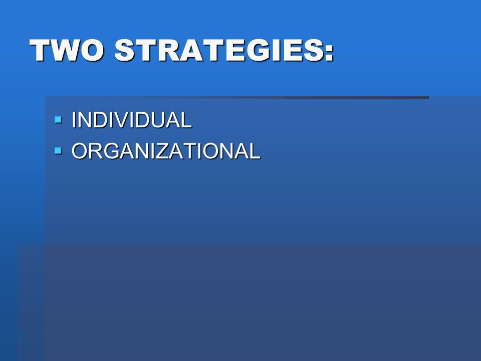 TWO STRATEGIES:  INDIVIDUAL  ORGANIZATIONAL