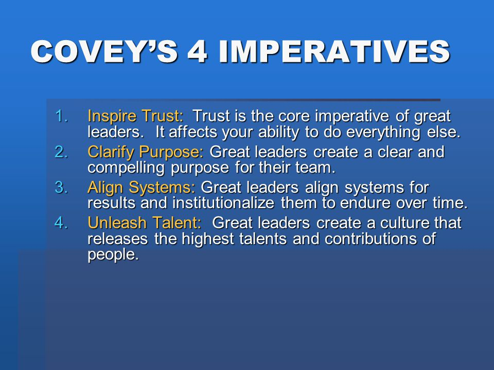 COVEY'S 4 IMPERATIVES 1.Inspire Trust: Trust is the core imperative of great leaders. It affects your ability to do everything else. 2.Clarify Purpose