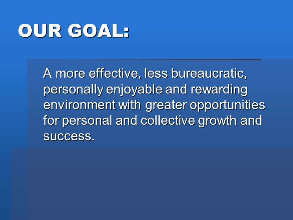 OUR GOAL: A more effective, less bureaucratic, personally enjoyable and rewarding environment with greater opportunities for personal and collective g