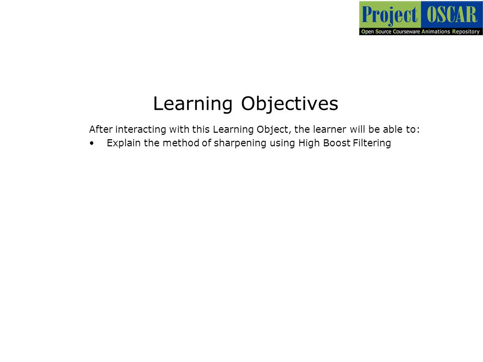 Learning Objectives After interacting with this Learning Object, the learner will be able to: Explain the method of sharpening using High Boost Filter
