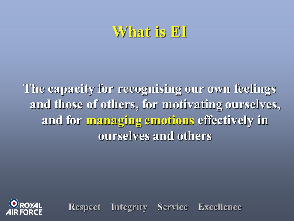 Respect Integrity Service Excellence The capacity for recognising our own feelings and those of others, for motivating ourselves, and for managing emotions effectively in ourselves and others What is EI