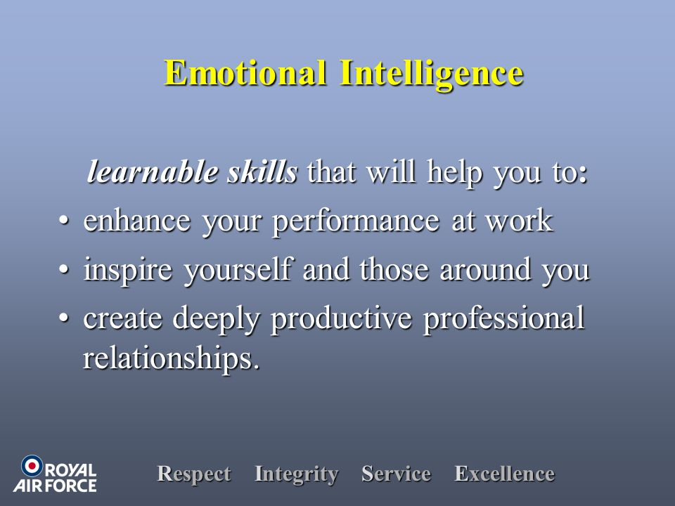 Respect Integrity Service Excellence Emotional Intelligence learnable skills that will help you to: enhance your performance at workenhance your performance at work inspire yourself and those around youinspire yourself and those around you create deeply productive professional relationships.create deeply productive professional relationships.
