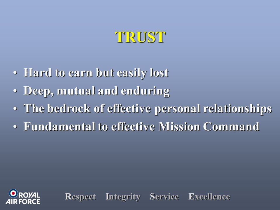 Respect Integrity Service Excellence TRUST Hard to earn but easily lost Hard to earn but easily lost Deep, mutual and enduring Deep, mutual and enduring The bedrock of effective personal relationships The bedrock of effective personal relationships Fundamental to effective Mission Command Fundamental to effective Mission Command