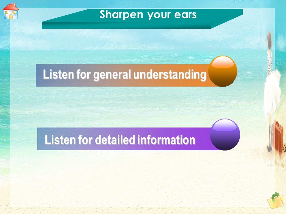 Listen for general understanding Listen for general understanding Listen for detailed information Listen for detailed information Sharpen your ears