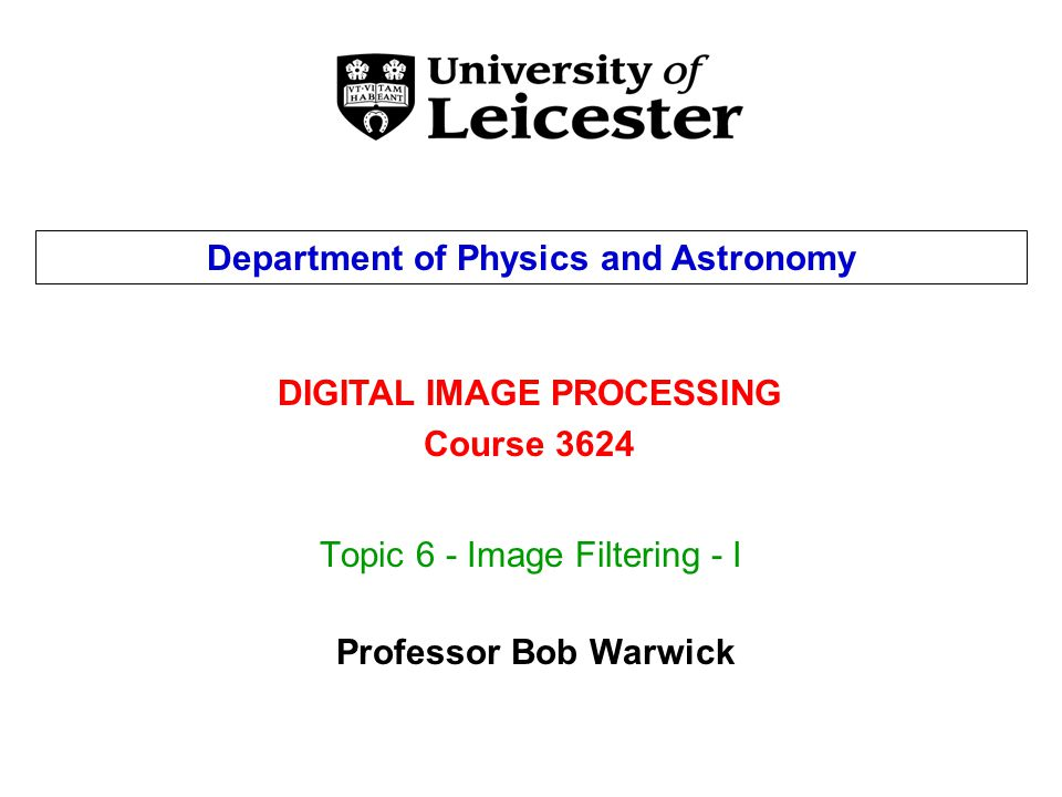 Topic 6 - Image Filtering - I DIGITAL IMAGE PROCESSING Course 3624 Department of Physics and Astronomy Professor Bob Warwick