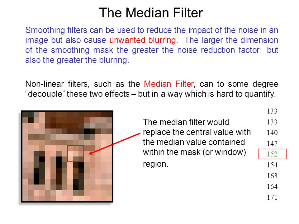 The Median Filter Smoothing filters can be used to reduce the impact of the noise in an image but also cause unwanted blurring.