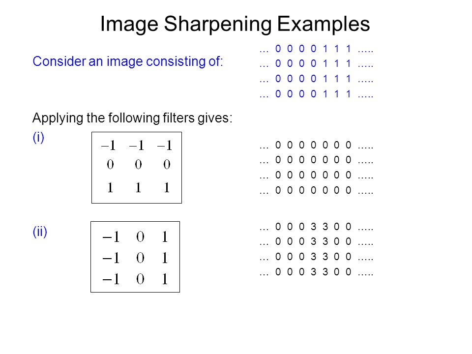 Image Sharpening Examples Consider an image consisting of: Applying the following filters gives: (i) (ii) … 0 0 0 0 1 1 1 …..