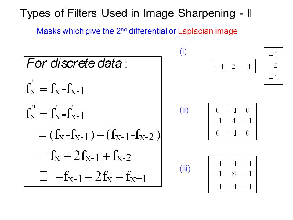Types of Filters Used in Image Sharpening - II (i) (ii) (iii) Masks which give the 2 nd differential or Laplacian image